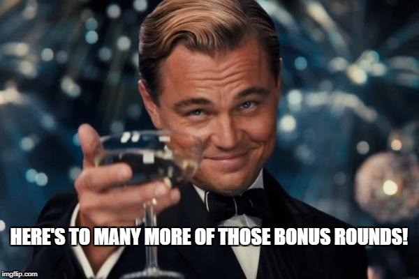 Leonardo Dicaprio Cheers Meme | HERE'S TO MANY MORE OF THOSE BONUS ROUNDS! | image tagged in memes,leonardo dicaprio cheers | made w/ Imgflip meme maker