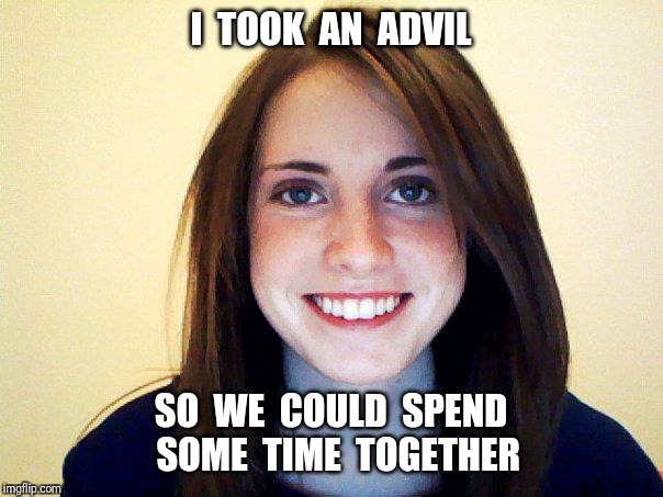 I  TOOK  AN  ADVIL SO  WE  COULD  SPEND  SOME  TIME  TOGETHER | made w/ Imgflip meme maker