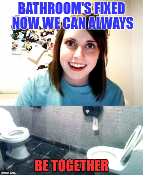 Came for the Overly Attached Girlfriend Memes. Was not disappointed! | BATHROOM'S FIXED NOW WE CAN ALWAYS BE TOGETHER | image tagged in overly attached girlfriend week,overly attached girlfriend weekend,overly attached girlfriend toilet,crazy girlfriend,scary girl | made w/ Imgflip meme maker