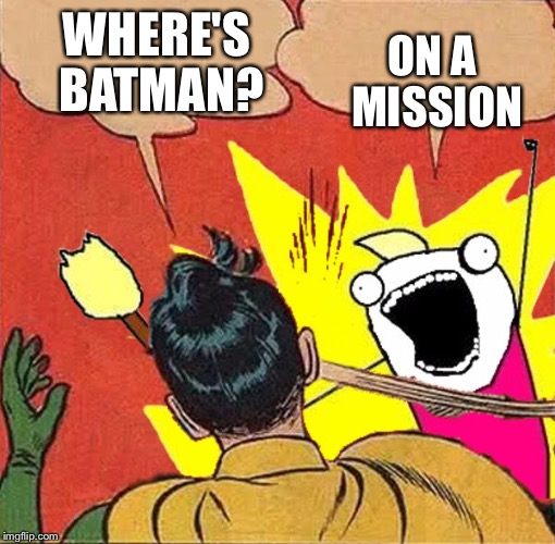 XY slaps Robin | WHERE'S BATMAN? ON A MISSION | image tagged in xy slaps robin | made w/ Imgflip meme maker