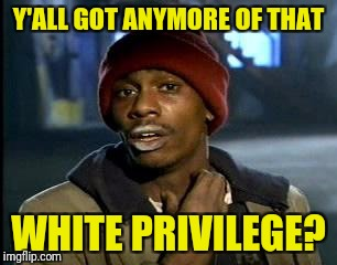 Y'all Got Any More Of That Meme | Y'ALL GOT ANYMORE OF THAT WHITE PRIVILEGE? | image tagged in memes,yall got any more of | made w/ Imgflip meme maker