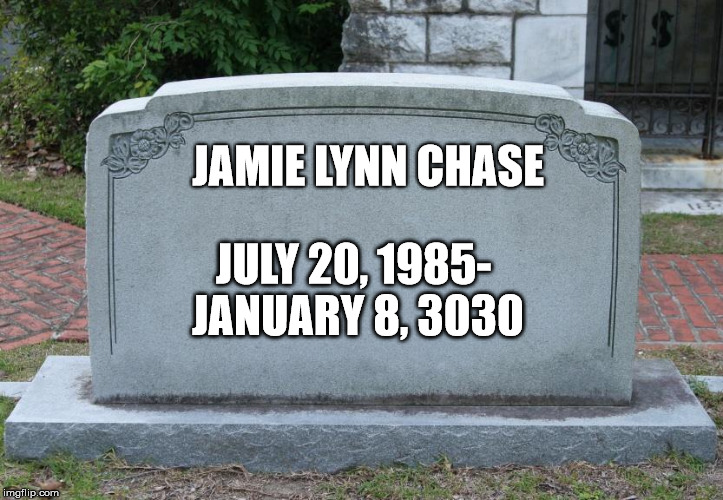 Gravestone | JAMIE LYNN CHASE JULY 20, 1985- JANUARY 8, 3030 | image tagged in gravestone | made w/ Imgflip meme maker
