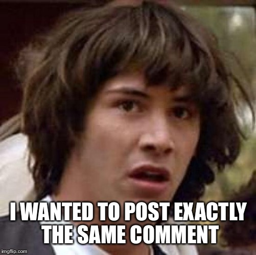 Conspiracy Keanu Meme | I WANTED TO POST EXACTLY THE SAME COMMENT | image tagged in memes,conspiracy keanu | made w/ Imgflip meme maker