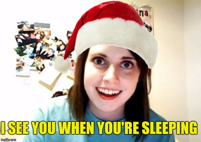 Ho, ho, ho!  Overly Attached Girlfriend Weekend, a socrates, isayisay and Craziness_all_the_way event! | I SEE YOU WHEN YOU'RE SLEEPING | image tagged in overly attached girlfriend,santa hat,overly attached girlfriend is coming to town | made w/ Imgflip meme maker