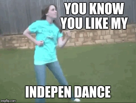 YOU KNOW YOU LIKE MY INDEPEN DANCE | made w/ Imgflip meme maker