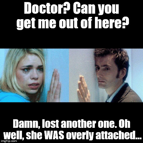 Overly Attached Girlfriend, Rose... | Doctor? Can you get me out of here? Damn, lost another one. Oh well, she WAS overly attached... | image tagged in doctor who - the wall,overly attached girlfriend weekend | made w/ Imgflip meme maker