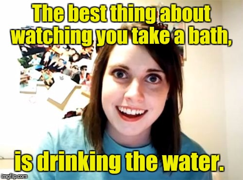 Overly Attached Girlfriend Weekend. A Socrates, isayisay, Craziness_all_the_way event.  | The best thing about watching you take a bath, is drinking the water. | image tagged in overly attached girlfriend weekend,watching,bath water,crazy bitch | made w/ Imgflip meme maker