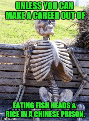 Waiting Skeleton Meme | UNLESS YOU CAN MAKE A CAREER OUT OF EATING FISH HEADS & RICE IN A CHINESE PRISON. | image tagged in memes,waiting skeleton | made w/ Imgflip meme maker