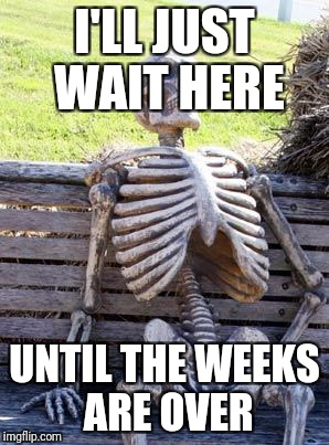 Waiting Skeleton Meme | I'LL JUST WAIT HERE UNTIL THE WEEKS ARE OVER | image tagged in memes,waiting skeleton | made w/ Imgflip meme maker