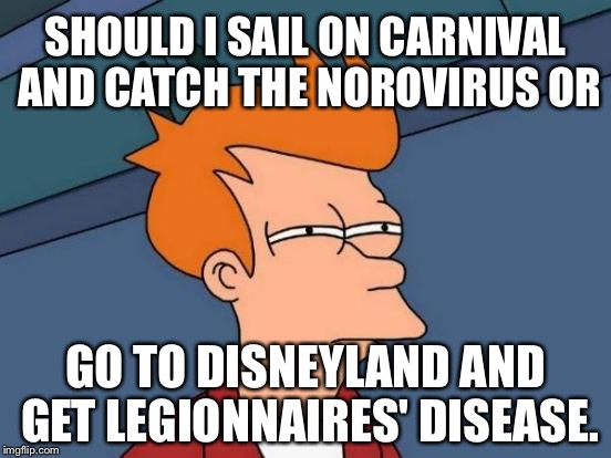 Disneyland is the new Carnival Cruise | SHOULD I SAIL ON CARNIVAL AND CATCH THE NOROVIRUS OR GO TO DISNEYLAND AND GET LEGIONNAIRES' DISEASE. | image tagged in memes,futurama fry,carnival,disneyland,norovirus,legionnaires disease | made w/ Imgflip meme maker
