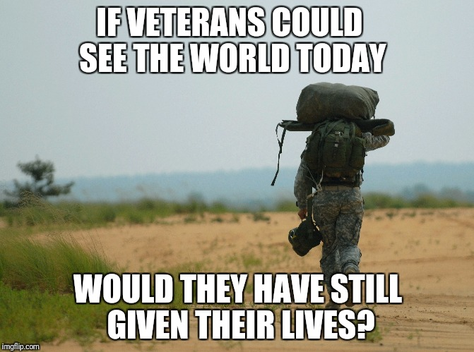 State of the world today | IF VETERANS COULD SEE THE WORLD TODAY WOULD THEY HAVE STILL GIVEN THEIR LIVES? | image tagged in veterans,veterans day,remembrance day,lost hope | made w/ Imgflip meme maker