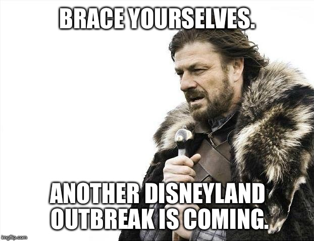 Another Disneyland outbreak is coming | BRACE YOURSELVES. ANOTHER DISNEYLAND OUTBREAK IS COMING. | image tagged in memes,brace yourselves x is coming,disneyland,legionnaires disease,mickey mouse,healthcare | made w/ Imgflip meme maker