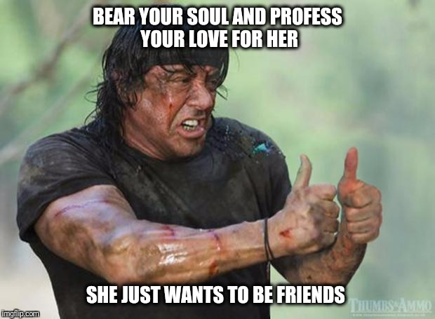 Rejected | BEAR YOUR SOUL AND PROFESS YOUR LOVE FOR HER SHE JUST WANTS TO BE FRIENDS | image tagged in relationships | made w/ Imgflip meme maker