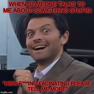 "WHEN SOMEONE TALKS TO ME ABOUT SOMETHING STUPID: ""HOW F***ING FACINATING.PLEASE TELL ME MORE"" 
