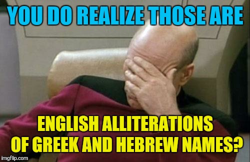 Captain Picard Facepalm Meme | YOU DO REALIZE THOSE ARE ENGLISH ALLITERATIONS OF GREEK AND HEBREW NAMES? | image tagged in memes,captain picard facepalm | made w/ Imgflip meme maker