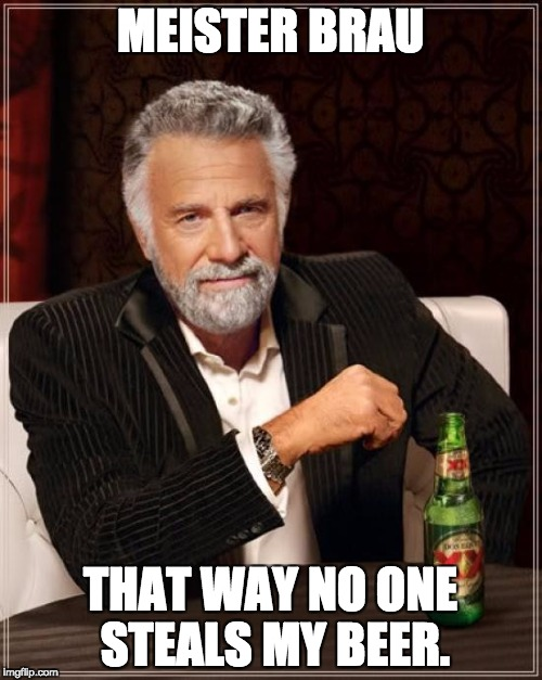 The Most Interesting Man In The World Meme | MEISTER BRAU THAT WAY NO ONE STEALS MY BEER. | image tagged in memes,the most interesting man in the world | made w/ Imgflip meme maker
