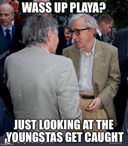 Old playas | WASS UP PLAYA? JUST LOOKING AT THE YOUNGSTAS GET CAUGHT | image tagged in woody allen,pedophile,rapist | made w/ Imgflip meme maker