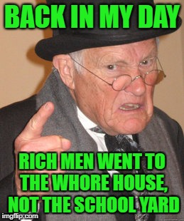 Back In My Day Meme | BACK IN MY DAY RICH MEN WENT TO THE W**RE HOUSE, NOT THE SCHOOL YARD | image tagged in memes,back in my day | made w/ Imgflip meme maker
