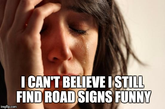 First World Problems Meme | I CAN'T BELIEVE I STILL FIND ROAD SIGNS FUNNY | image tagged in memes,first world problems | made w/ Imgflip meme maker