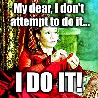 My dear, I don't attempt to do it... I DO IT! | image tagged in reign | made w/ Imgflip meme maker