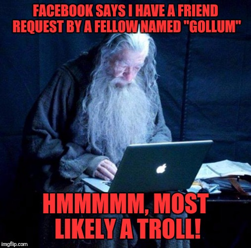 "Gandalf looking Facebook | FACEBOOK SAYS I HAVE A FRIEND REQUEST BY A FELLOW NAMED ""GOLLUM"" HMMMMM, MOST LIKELY A TROLL! 