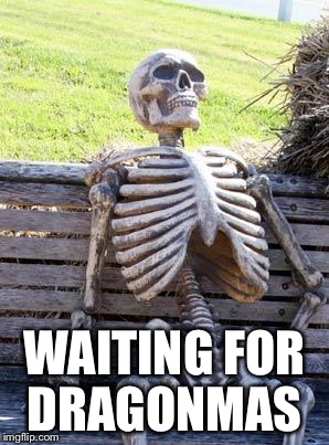 Waiting Skeleton Meme | WAITING FOR DRAGONMAS | image tagged in memes,waiting skeleton | made w/ Imgflip meme maker