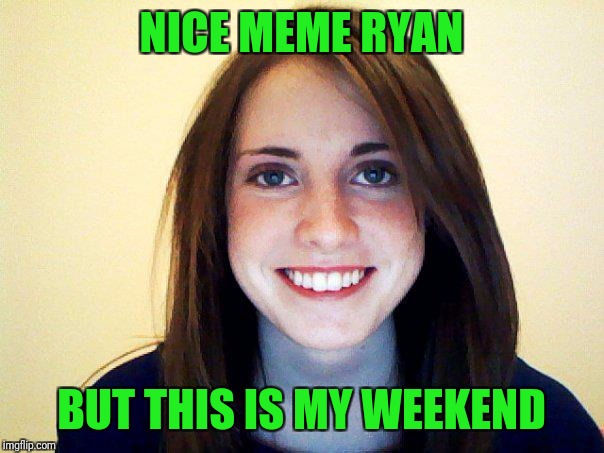 NICE MEME RYAN BUT THIS IS MY WEEKEND | made w/ Imgflip meme maker