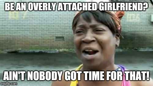 Overly attached girlfriend weekend | BE AN OVERLY ATTACHED GIRLFRIEND? AIN'T NOBODY GOT TIME FOR THAT! | image tagged in memes,aint nobody got time for that,overly attached girlfriend,overly attached girlfriend weekend | made w/ Imgflip meme maker
