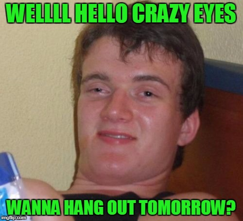 10 Guy Meme | WELLLL HELLO CRAZY EYES WANNA HANG OUT TOMORROW? | image tagged in memes,10 guy | made w/ Imgflip meme maker
