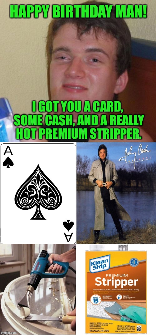 10 Guy Is Very Thoughtful | HAPPY BIRTHDAY MAN! I GOT YOU A CARD, SOME CASH, AND A REALLY HOT PREMIUM STRIPPER. | image tagged in 10 guy,happy birthday,johnny cash,hot,paint,gift | made w/ Imgflip meme maker