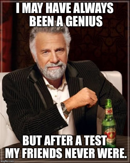 The Most Interesting Man In The World Meme | I MAY HAVE ALWAYS BEEN A GENIUS BUT AFTER A TEST MY FRIENDS NEVER WERE. | image tagged in memes,the most interesting man in the world | made w/ Imgflip meme maker