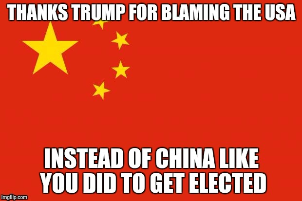 THANKS TRUMP FOR BLAMING THE USA INSTEAD OF CHINA LIKE YOU DID TO GET ELECTED | made w/ Imgflip meme maker