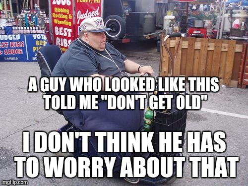 "A GUY WHO LOOKED LIKE THIS TOLD ME ""DON'T GET OLD"" I DON'T THINK HE HAS TO WORRY ABOUT THAT 