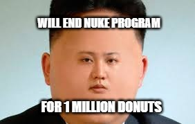 fat boy kim | WILL END NUKE PROGRAM FOR 1 MILLION DONUTS | image tagged in kim jong un | made w/ Imgflip meme maker