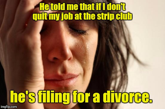 First World Problems Meme | He told me that if I don't quit my job at the strip club he's filing for a divorce. | image tagged in memes,first world problems | made w/ Imgflip meme maker