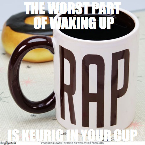 Keurig | THE WORST PART OF WAKING UP IS KEURIG IN YOUR CUP | image tagged in coffee cup | made w/ Imgflip meme maker