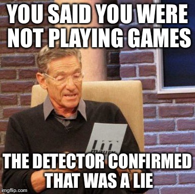 Maury Lie Detector Meme | YOU SAID YOU WERE NOT PLAYING GAMES THE DETECTOR CONFIRMED THAT WAS A LIE | image tagged in memes,maury lie detector | made w/ Imgflip meme maker