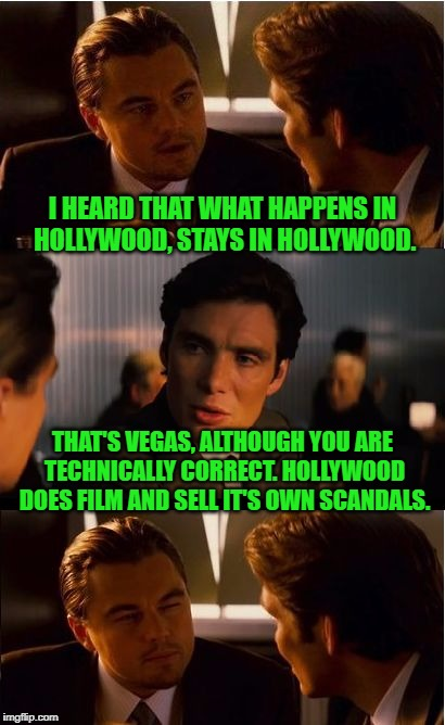 What Happens In Hollywood | I HEARD THAT WHAT HAPPENS IN HOLLYWOOD, STAYS IN HOLLYWOOD. THAT'S VEGAS, ALTHOUGH YOU ARE TECHNICALLY CORRECT. HOLLYWOOD DOES FILM AND SELL | image tagged in memes,inception,hollywood,scandal | made w/ Imgflip meme maker