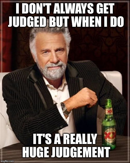 The Most Interesting Man In The World Meme | I DON'T ALWAYS GET JUDGED BUT WHEN I DO IT'S A REALLY HUGE JUDGEMENT | image tagged in memes,the most interesting man in the world | made w/ Imgflip meme maker