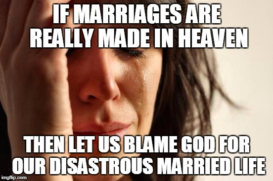 First World Problems Meme | IF MARRIAGES ARE REALLY MADE IN HEAVEN THEN LET US BLAME GOD FOR OUR DISASTROUS MARRIED LIFE | image tagged in memes,first world problems | made w/ Imgflip meme maker
