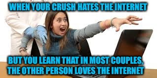 Let's just stack the deck a little... | WHEN YOUR CRUSH HATES THE INTERNET BUT YOU LEARN THAT IN MOST COUPLES, THE OTHER PERSON LOVES THE INTERNET | image tagged in crush,internet,romance,love,true love | made w/ Imgflip meme maker