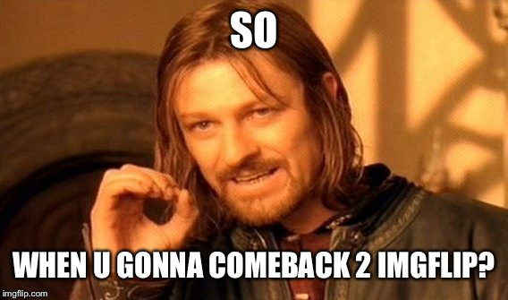One Does Not Simply Meme | SO WHEN U GONNA COMEBACK 2 IMGFLIP? | image tagged in memes,one does not simply | made w/ Imgflip meme maker