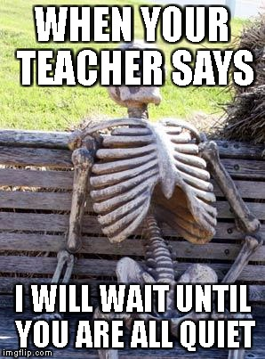 Waiting Skeleton Meme | WHEN YOUR TEACHER SAYS I WILL WAIT UNTIL YOU ARE ALL QUIET | image tagged in memes,waiting skeleton | made w/ Imgflip meme maker