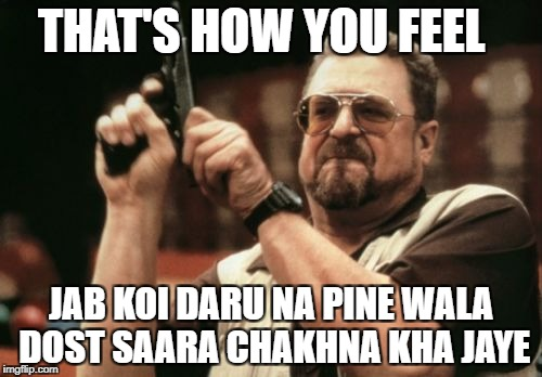 Am I The Only One Around Here Meme | THAT'S HOW YOU FEEL JAB KOI DARU NA PINE WALA DOST SAARA CHAKHNA KHA JAYE | image tagged in memes,am i the only one around here | made w/ Imgflip meme maker