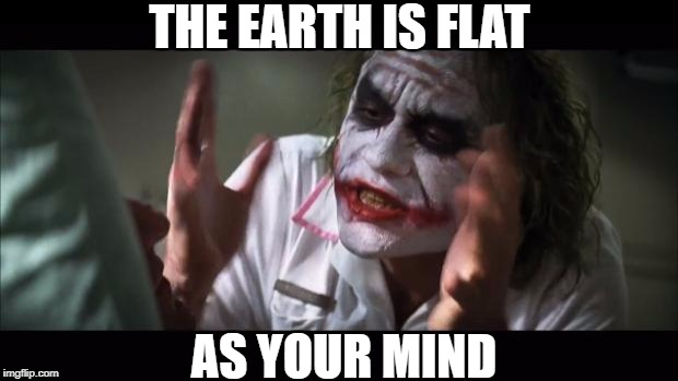 THE EARTH IS FLAT AS YOUR MIND | made w/ Imgflip meme maker