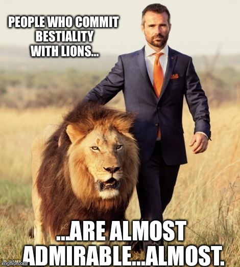 The lion whisperer | PEOPLE WHO COMMIT BESTIALITY WITH LIONS... ...ARE ALMOST ADMIRABLE...ALMOST. | image tagged in lion,funny meme | made w/ Imgflip meme maker