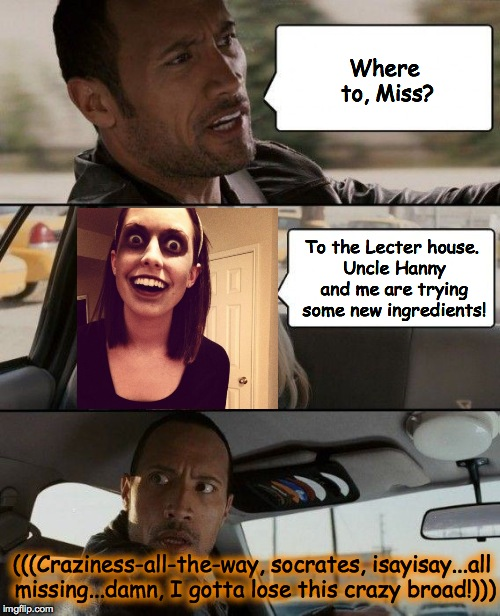 Overly Attached Girlfriend (zombified) catches a ride | Where to, Miss? To the Lecter house. Uncle Hanny and me are trying some new ingredients! (((Craziness-all-the-way, socrates, isayisay...all  | image tagged in overly attached girlfriend weekend | made w/ Imgflip meme maker