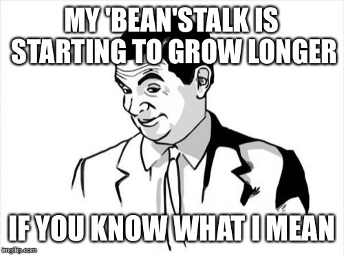 If You Know What I Mean Bean Meme | MY 'BEAN'STALK IS STARTING TO GROW LONGER IF YOU KNOW WHAT I MEAN | image tagged in memes,if you know what i mean bean | made w/ Imgflip meme maker