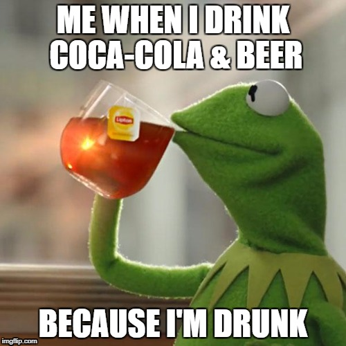 But Thats None Of My Business Meme | ME WHEN I DRINK COCA-COLA & BEER BECAUSE I'M DRUNK | image tagged in memes,but thats none of my business,kermit the frog | made w/ Imgflip meme maker