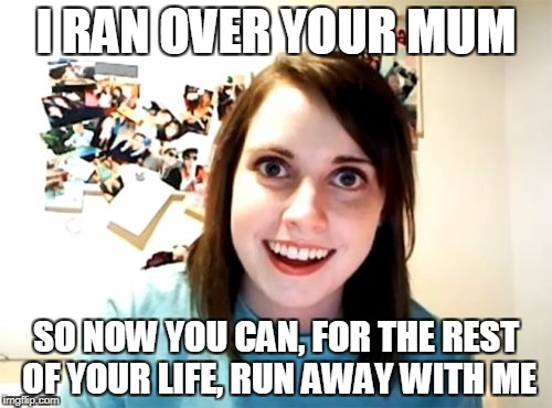 Overly Attached Girlfriend Stops the Nagging | I RAN OVER YOUR MUM SO NOW YOU CAN, FOR THE REST OF YOUR LIFE, RUN AWAY WITH ME | image tagged in memes,overly attached girlfriend,funny | made w/ Imgflip meme maker